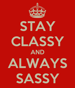 Poster: STAY CLASSY AND ALWAYS SASSY