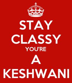 Poster: STAY CLASSY YOU'RE A KESHWANI