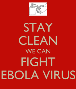 Poster: STAY CLEAN WE CAN FIGHT EBOLA VIRUS
