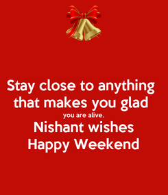 Poster: Stay close to anything  that makes you glad  you are alive. Nishant wishes Happy Weekend