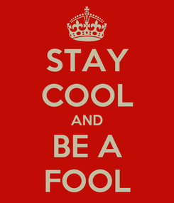 Poster: STAY COOL AND BE A FOOL