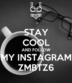 Poster: STAY COOL AND FOLLOW MY INSTAGRAM ZMBTZ6