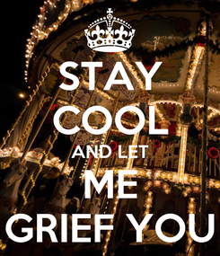 Poster: STAY COOL AND LET ME GRIEF YOU