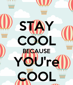Poster: STAY COOL BECAUSE YOU're COOL