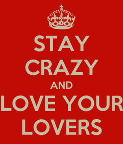 Poster: STAY CRAZY AND LOVE YOUR LOVERS