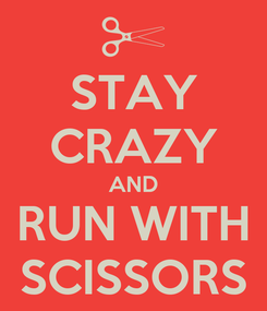 Poster: STAY CRAZY AND RUN WITH SCISSORS
