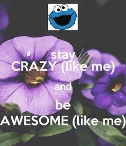 Poster: stay CRAZY (like me) and be AWESOME (like me)