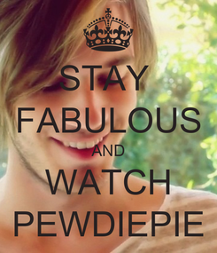 Poster: STAY  FABULOUS AND WATCH PEWDIEPIE