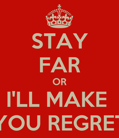 Poster: STAY FAR OR I'LL MAKE  YOU REGRET