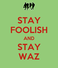 Poster: STAY FOOLISH AND STAY WAZ