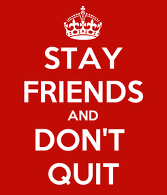 Poster: STAY FRIENDS AND DON'T  QUIT