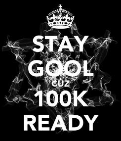 Poster: STAY GOOL CUZ 100K READY