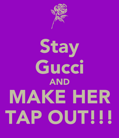 Poster: Stay Gucci AND MAKE HER TAP OUT!!!