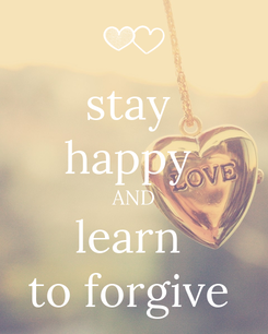 Poster: stay  happy  AND learn  to forgive
