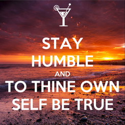 Poster: STAY HUMBLE AND TO THINE OWN SELF BE TRUE