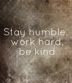 Poster: Stay humble,  work hard,  be kind