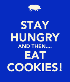 Poster: STAY HUNGRY AND THEN.... EAT COOKIES!