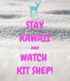 Poster: STAY KAWAII AND WATCH  KIT SHEP!