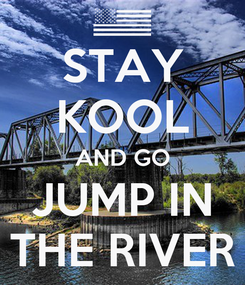 Poster: STAY KOOL AND GO JUMP IN THE RIVER
