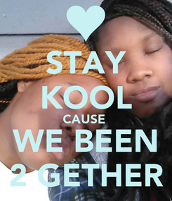 Poster: STAY KOOL CAUSE  WE BEEN 2 GETHER