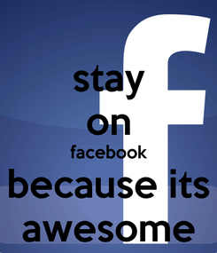 Poster: stay on facebook because its awesome