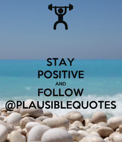 Poster: STAY POSITIVE AND FOLLOW @PLAUSIBLEQUOTES