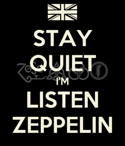 Poster: STAY QUIET I'M LISTEN ZEPPELIN