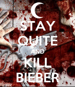 Poster: STAY QUITE AND KILL BIEBER