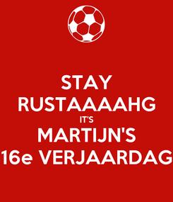 Poster: STAY RUSTAAAAHG IT'S MARTIJN'S 16e VERJAARDAG