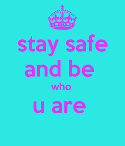 Poster: stay safe and be  who  u are