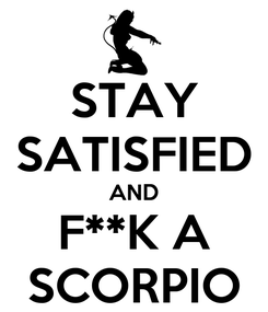 Poster: STAY SATISFIED AND F**K A SCORPIO