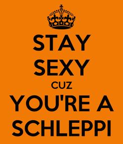 Poster: STAY SEXY CUZ YOU'RE A SCHLEPPI