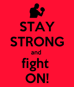 Poster: STAY STRONG and  fight  ON!