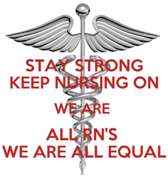 Poster: STAY STRONG KEEP NURSING ON WE ARE  ALL RN'S  WE ARE ALL EQUAL