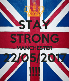 Poster: STAY STRONG MANCHESTER 22/05/2017 !!!!