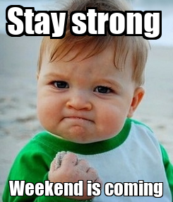Poster: Stay strong  Weekend is coming