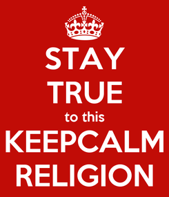 Poster: STAY TRUE to this KEEPCALM RELIGION