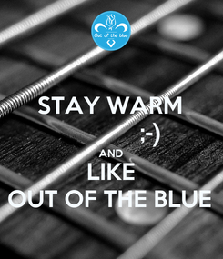 Poster: STAY WARM              ;-) AND LIKE OUT OF THE BLUE
