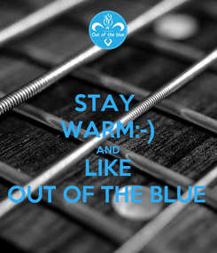 Poster: STAY  WARM:-) AND LIKE OUT OF THE BLUE