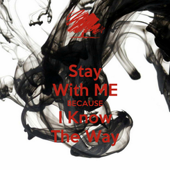 Poster: Stay With ME BECAUSE I Know The Way
