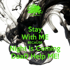 Poster: Stay With ME BECAUSE Night Is Coming DaaD Help ME!