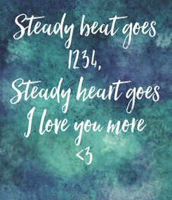 Poster: Steady beat goes 1234, Steady heart goes I love you more <3