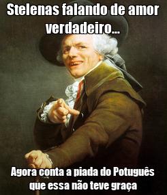 Poster: Stelenas falando de amor verdadeiro... Agora conta a piada do Potuguês que essa não teve graça