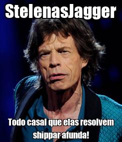 Poster: StelenasJagger Todo casal que elas resolvem shippar afunda!
