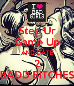 Poster: Step Ur Game Up AND DATE 2 BADD BITCHES