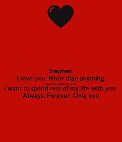 Poster: Stephen I love you. More than anything How can I prove to you? I want to spend rest of my life with you Always. Forever. Only you
