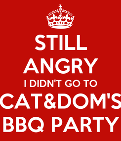 Poster: STILL ANGRY I DIDN'T GO TO CAT&DOM'S BBQ PARTY