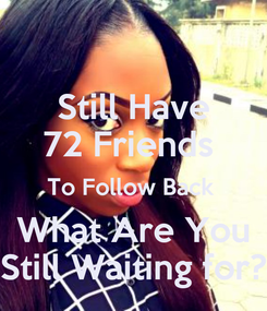 Poster: Still Have 72 Friends  To Follow Back  What Are You Still Waiting for?