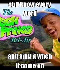 Poster: still know every word and sing it when it come on