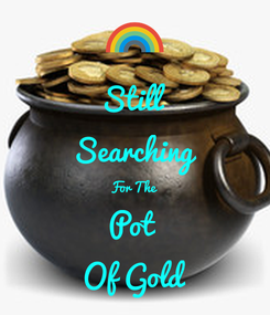 Poster: Still  Searching For The Pot  Of Gold